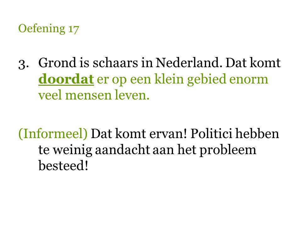 Oefening 17 3.Grond is schaars in Nederland. Dat komt doordat er op een klein gebied enorm veel mensen leven. (Informeel) Dat komt ervan! Politici heb