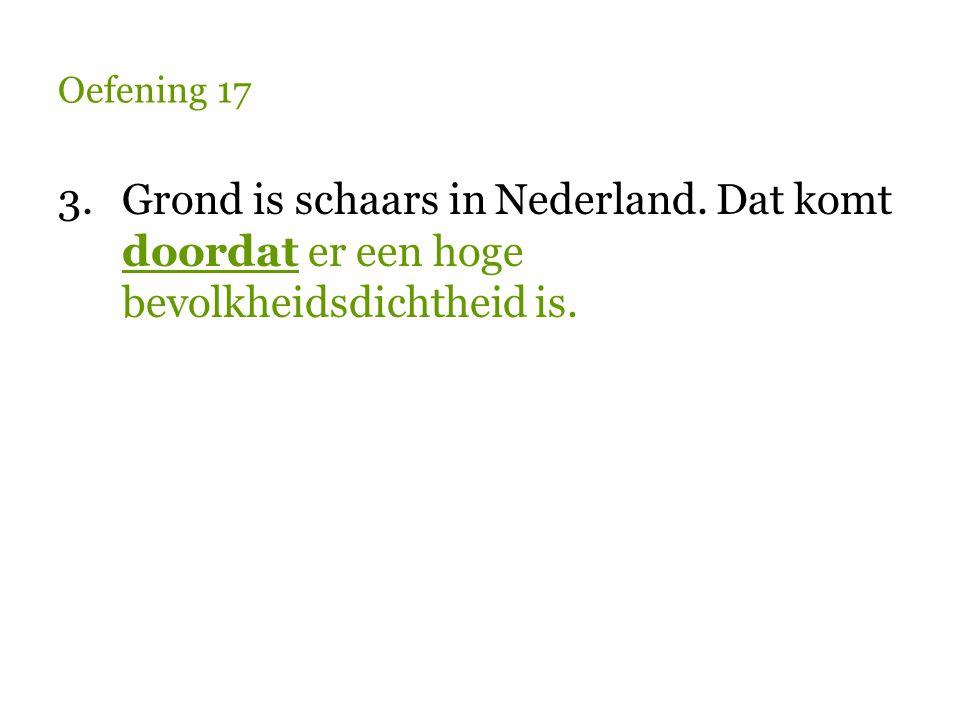 Oefening 17 3.Grond is schaars in Nederland. Dat komt doordat er een hoge bevolkheidsdichtheid is.