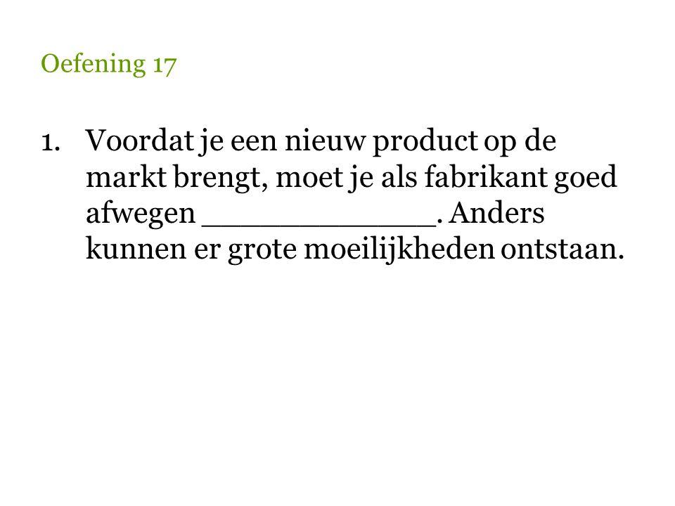 Oefening 17 1.Voordat je een nieuw product op de markt brengt, moet je als fabrikant goed afwegen ____________. Anders kunnen er grote moeilijkheden o