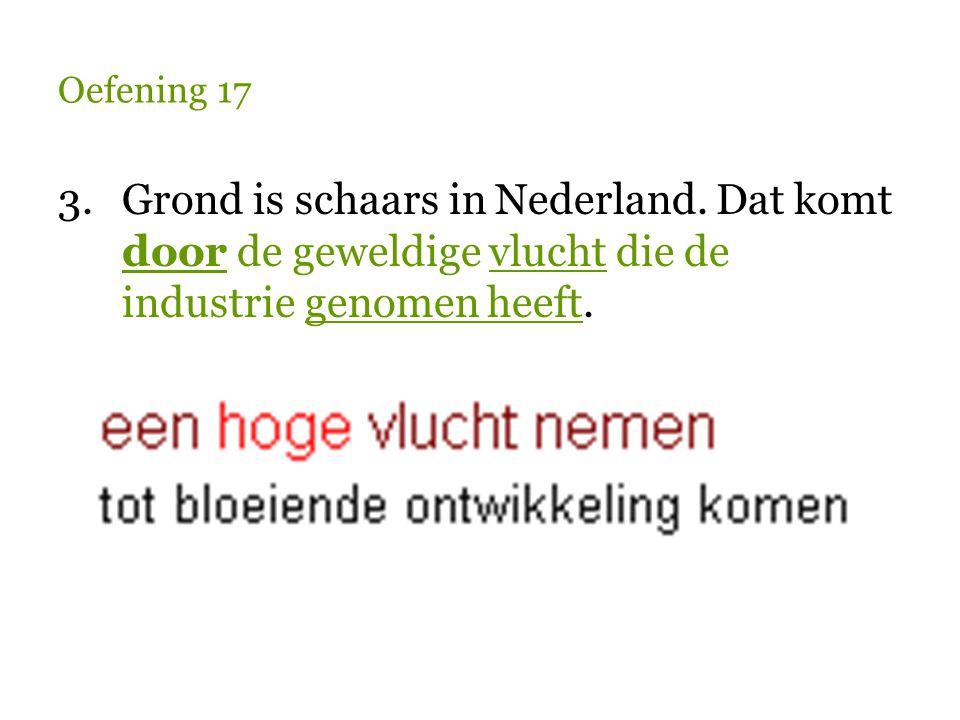 Oefening 17 3.Grond is schaars in Nederland. Dat komt door de geweldige vlucht die de industrie genomen heeft.
