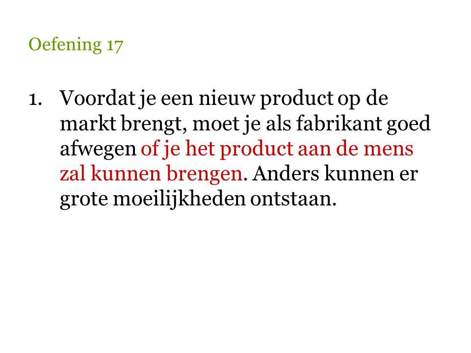 Oefening 17 1.Voordat je een nieuw product op de markt brengt, moet je als fabrikant goed afwegen of je het product aan de mens zal kunnen brengen. An