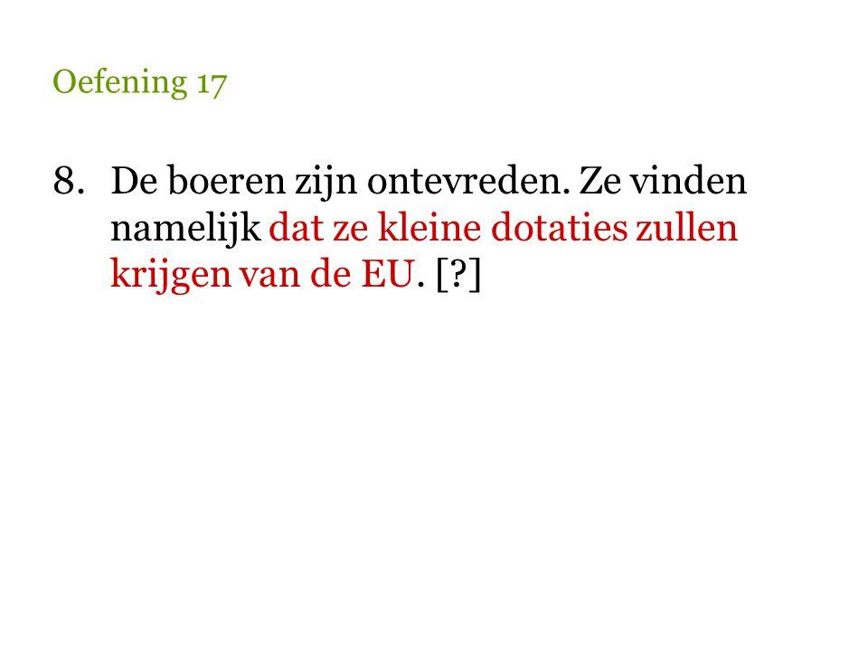 Oefening 17 8.De boeren zijn ontevreden. Ze vinden namelijk dat ze kleine dotaties zullen krijgen van de EU. [?]