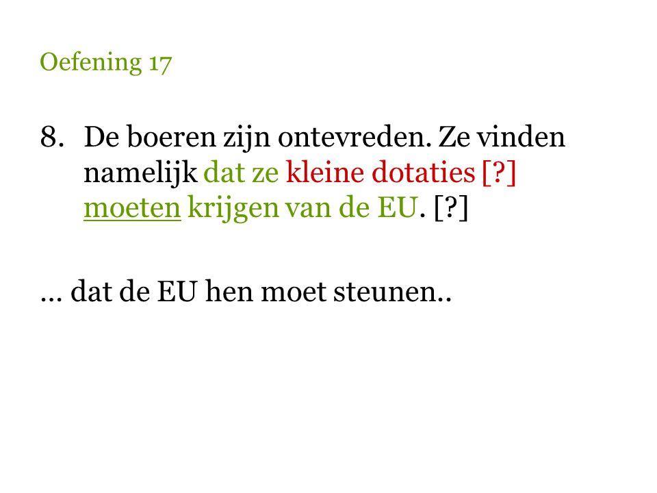 Oefening 17 8.De boeren zijn ontevreden. Ze vinden namelijk dat ze kleine dotaties [?] moeten krijgen van de EU. [?] … dat de EU hen moet steunen..