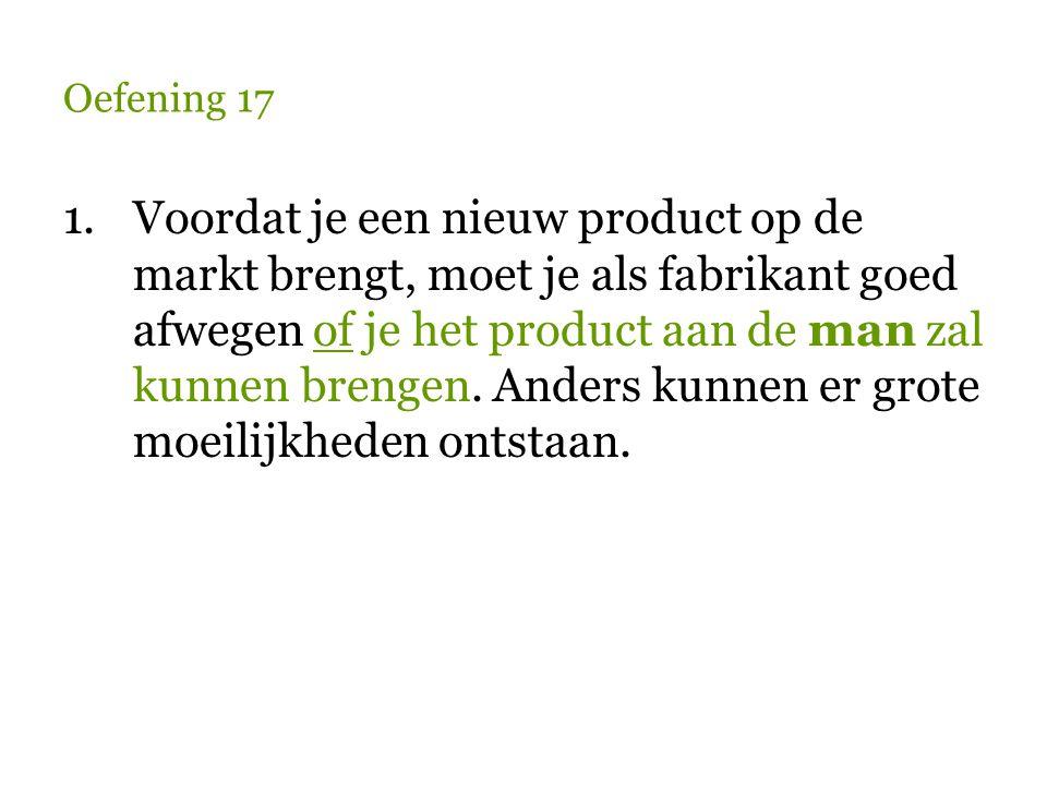 Oefening 17 1.Voordat je een nieuw product op de markt brengt, moet je als fabrikant goed afwegen of je het product aan de man zal kunnen brengen. And