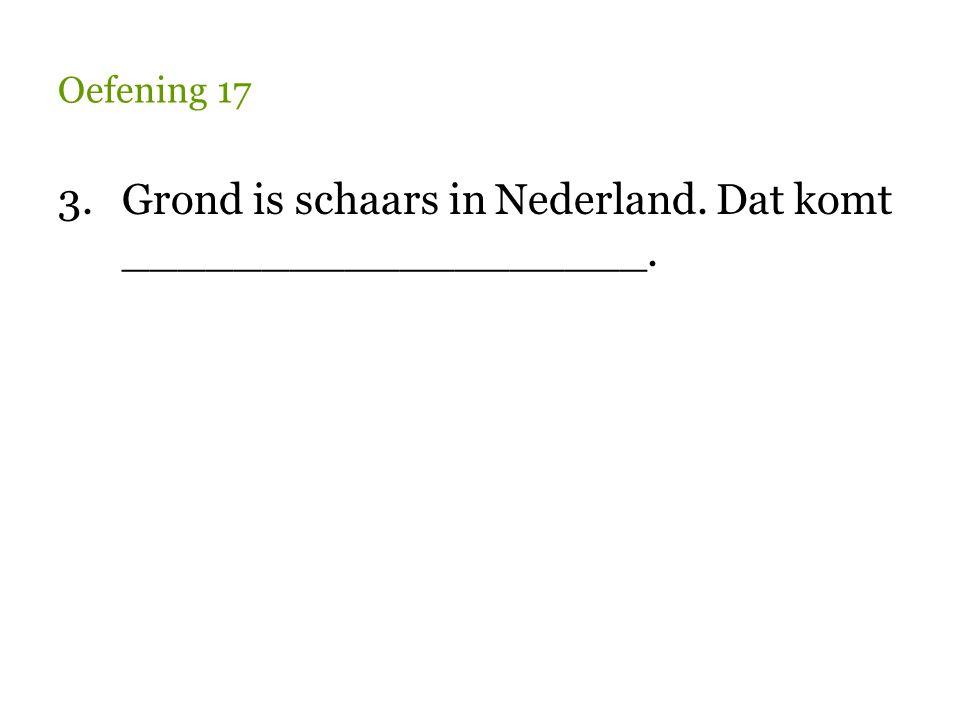 Oefening 17 3.Grond is schaars in Nederland.