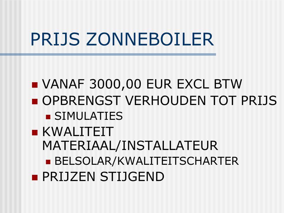 PRIJS ZONNEBOILER VANAF 3000,00 EUR EXCL BTW OPBRENGST VERHOUDEN TOT PRIJS SIMULATIES KWALITEIT MATERIAAL/INSTALLATEUR BELSOLAR/KWALITEITSCHARTER PRIJ