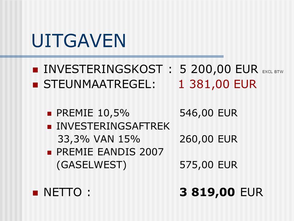 UITGAVEN INVESTERINGSKOST : 5 200,00 EUR EXCL BTW STEUNMAATREGEL: 1 381,00 EUR PREMIE 10,5%546,00 EUR INVESTERINGSAFTREK 33,3% VAN 15%260,00 EUR PREMIE EANDIS 2007 (GASELWEST)575,00 EUR NETTO :3 819,00 EUR