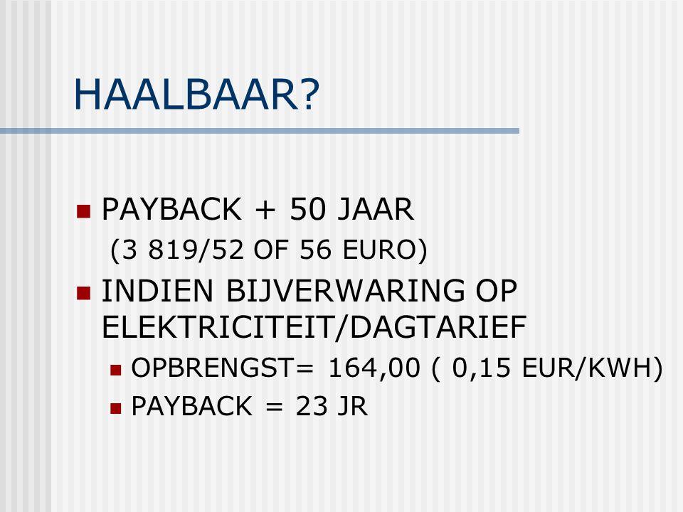 HAALBAAR? PAYBACK + 50 JAAR (3 819/52 OF 56 EURO) INDIEN BIJVERWARING OP ELEKTRICITEIT/DAGTARIEF OPBRENGST= 164,00 ( 0,15 EUR/KWH) PAYBACK = 23 JR