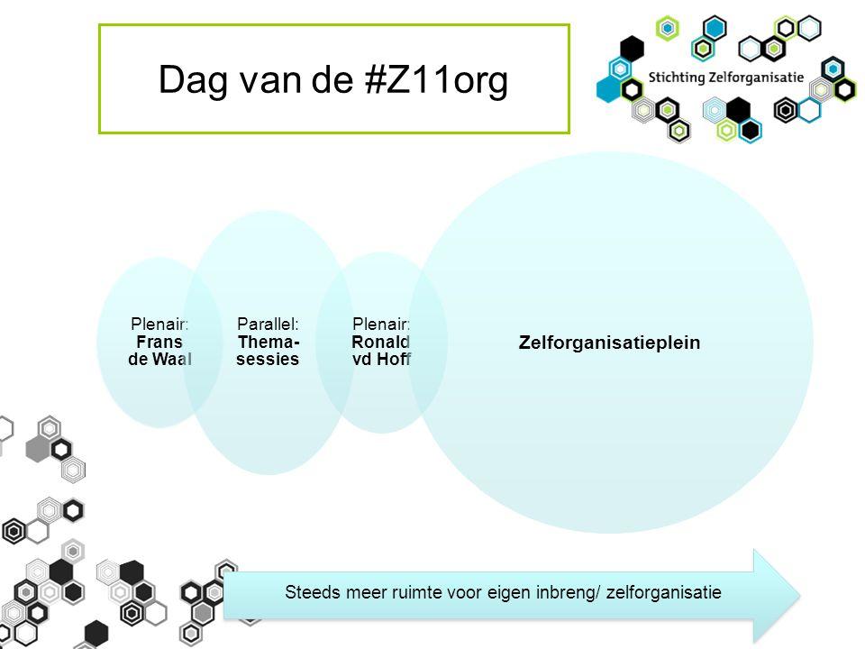 Dag van de #Z11org Plenair: Frans de Waal Parallel: Thema- sessies Plenair: Ronald vd Hoff Zelforganisatieplein Steeds meer ruimte voor eigen inbreng/ zelforganisatie