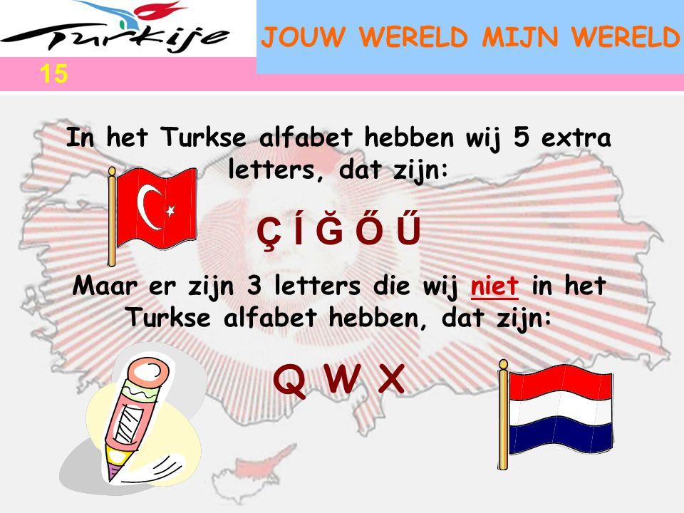 JOUW WERELD MIJN WERELD In het Turkse alfabet hebben wij 5 extra letters, dat zijn: Ç Í Ğ Ő Ű Maar er zijn 3 letters die wij niet in het Turkse alfabe