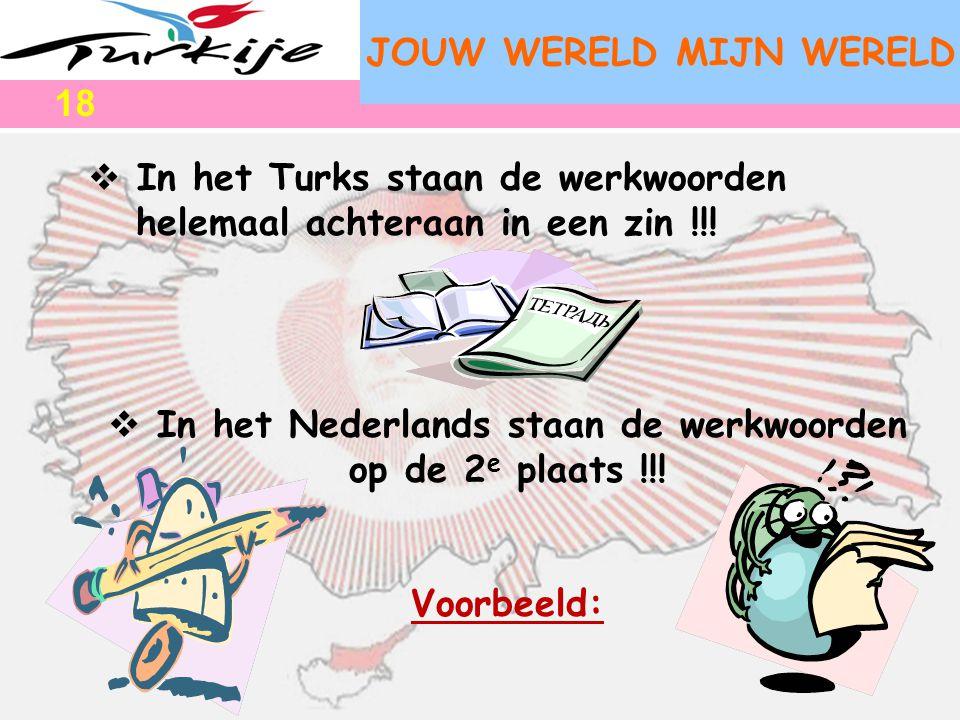 JOUW WERELD MIJN WERELD  In het Turks staan de werkwoorden helemaal achteraan in een zin !!!  In het Nederlands staan de werkwoorden op de 2 e plaat