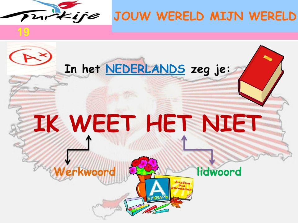 JOUW WERELD MIJN WERELD In het NEDERLANDS zeg je: IK WEET HET NIET Werkwoord lidwoord 19