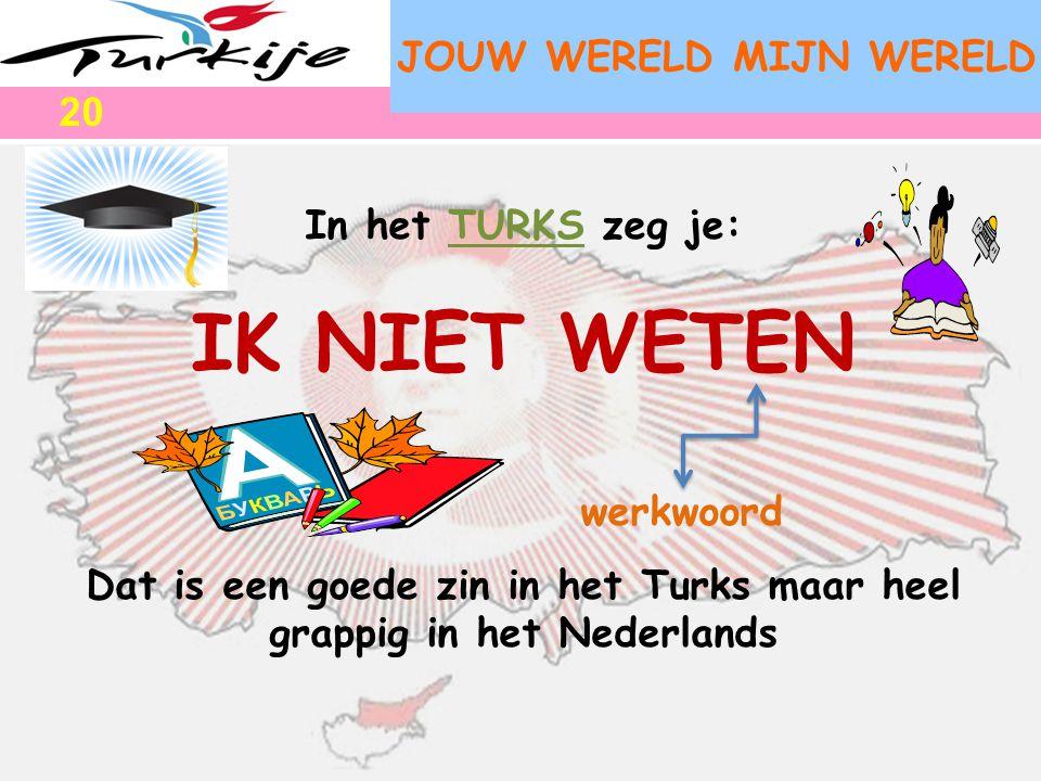 JOUW WERELD MIJN WERELD In het TURKS zeg je: IK NIET WETEN werkwoord Dat is een goede zin in het Turks maar heel grappig in het Nederlands 20