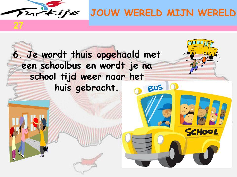 JOUW WERELD MIJN WERELD 6. Je wordt thuis opgehaald met een schoolbus en wordt je na school tijd weer naar het huis gebracht. 27