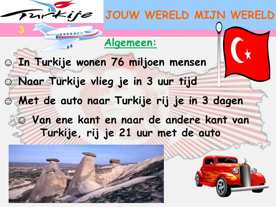 JOUW WERELD MIJN WERELD Algemeen: ☺ In Turkije wonen 76 miljoen mensen ☺ Naar Turkije vlieg je in 3 uur tijd ☺ Met de auto naar Turkije rij je in 3 da