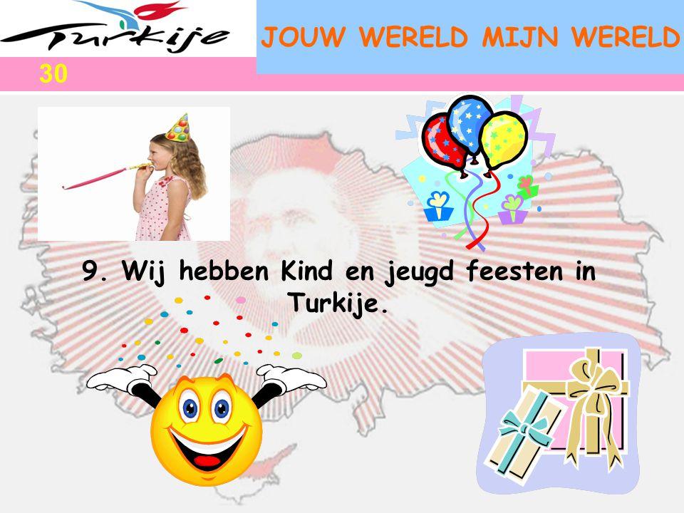 JOUW WERELD MIJN WERELD 9. Wij hebben Kind en jeugd feesten in Turkije. 30