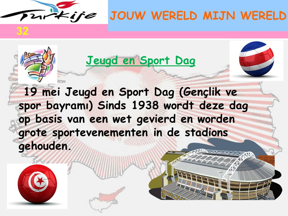 JOUW WERELD MIJN WERELD 19 mei Jeugd en Sport Dag (Gençlik ve spor bayramı) Sinds 1938 wordt deze dag op basis van een wet gevierd en worden grote spo