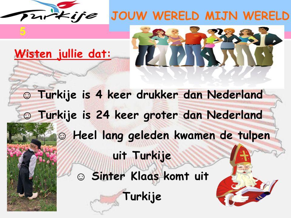 JOUW WERELD MIJN WERELD Wisten jullie dat: ☺ Turkije is 4 keer drukker dan Nederland ☺ Turkije is 24 keer groter dan Nederland ☺ Heel lang geleden kwa