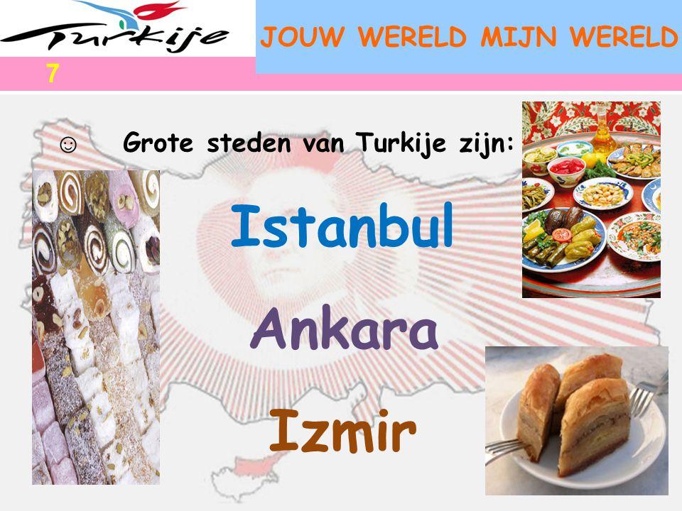 JOUW WERELD MIJN WERELD ☺ Grote steden van Turkije zijn: Istanbul Ankara Izmir 7