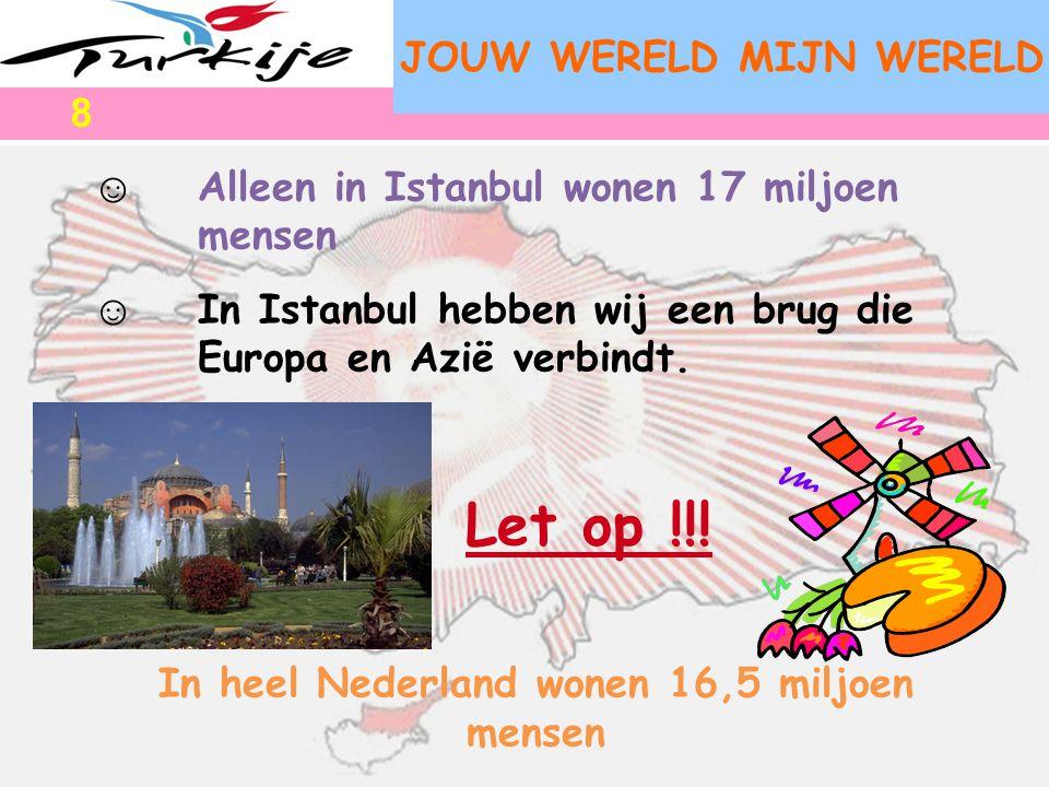 JOUW WERELD MIJN WERELD ☺ Alleen in Istanbul wonen 17 miljoen mensen ☺ In Istanbul hebben wij een brug die Europa en Azië verbindt. Let op !!! In heel