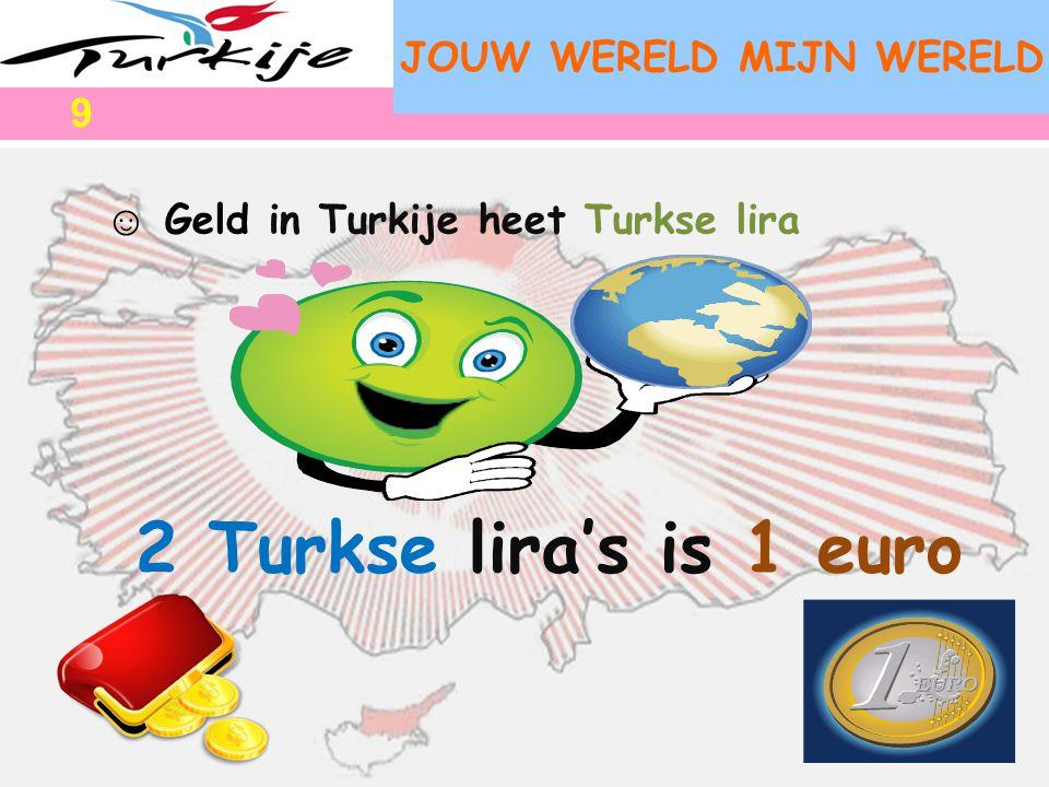 JOUW WERELD MIJN WERELD ☺ Geld in Turkije heet Turkse lira 2 Turkse lira's is 1 euro 9