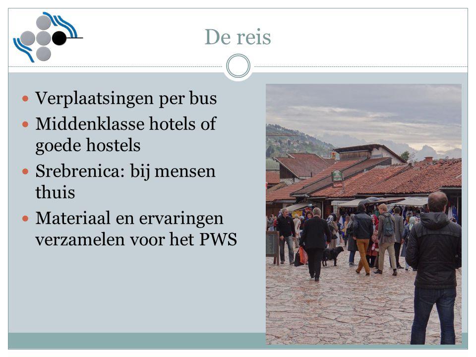 De reis Verplaatsingen per bus Middenklasse hotels of goede hostels Srebrenica: bij mensen thuis Materiaal en ervaringen verzamelen voor het PWS