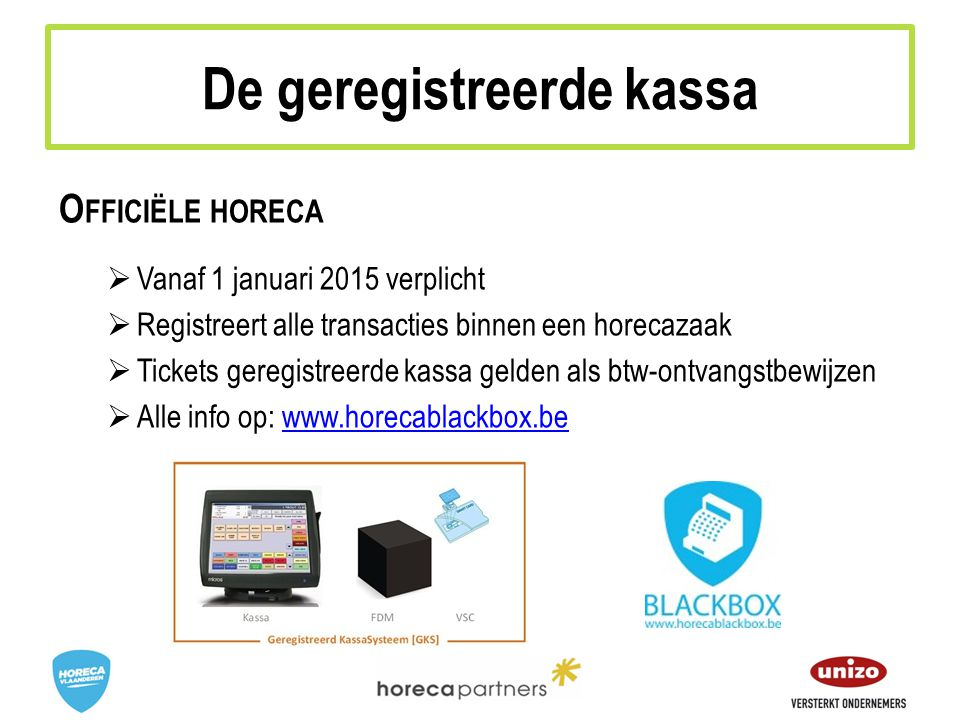 O FFICIËLE HORECA  Vanaf 1 januari 2015 verplicht  Registreert alle transacties binnen een horecazaak  Tickets geregistreerde kassa gelden als btw-ontvangstbewijzen  Alle info op: www.horecablackbox.bewww.horecablackbox.be De geregistreerde kassa
