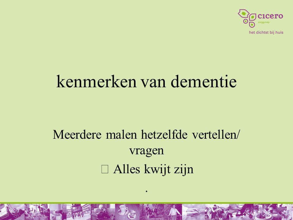 kenmerken van dementie Meerdere malen hetzelfde vertellen/ vragen  Alles kwijt zijn.