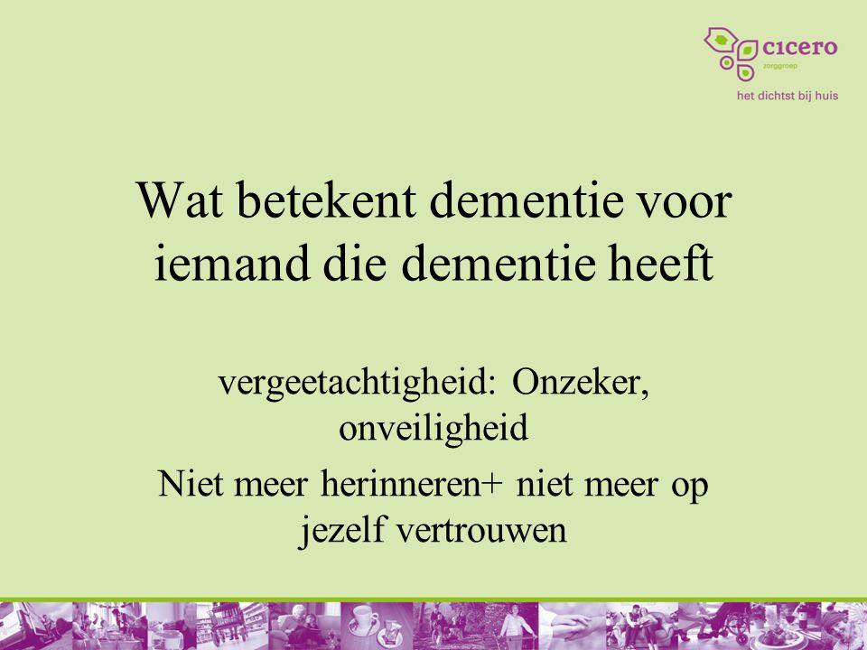 Wat betekent dementie voor iemand die dementie heeft vergeetachtigheid: Onzeker, onveiligheid Niet meer herinneren+ niet meer op jezelf vertrouwen