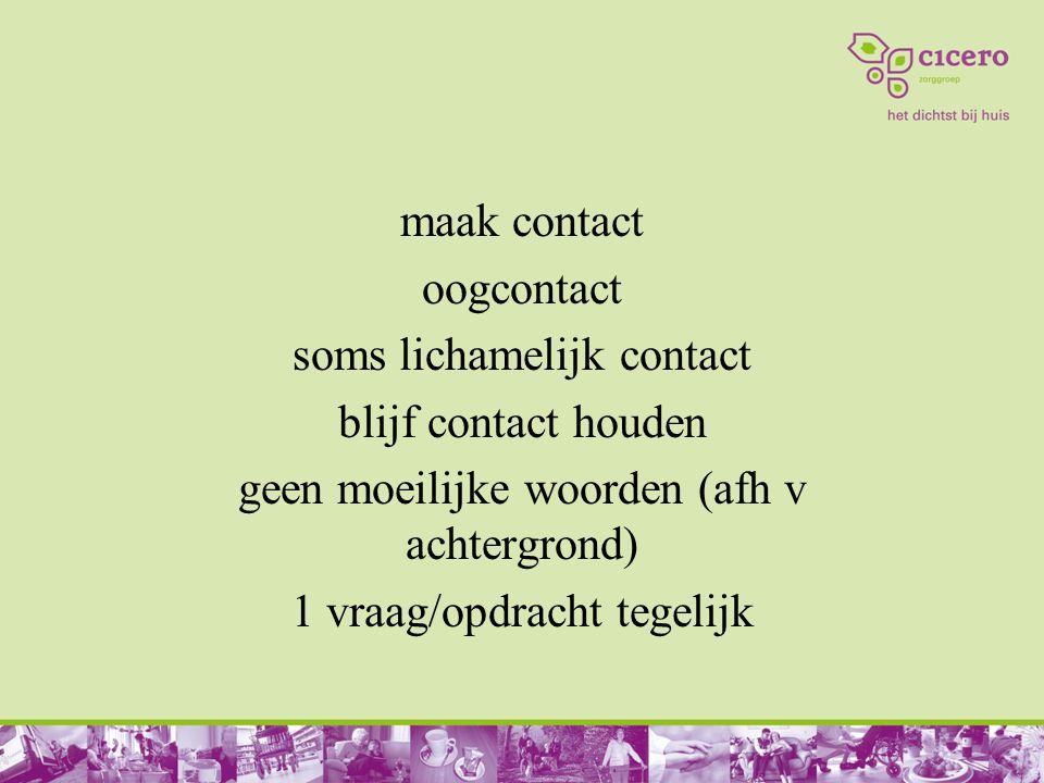 maak contact oogcontact soms lichamelijk contact blijf contact houden geen moeilijke woorden (afh v achtergrond) 1 vraag/opdracht tegelijk
