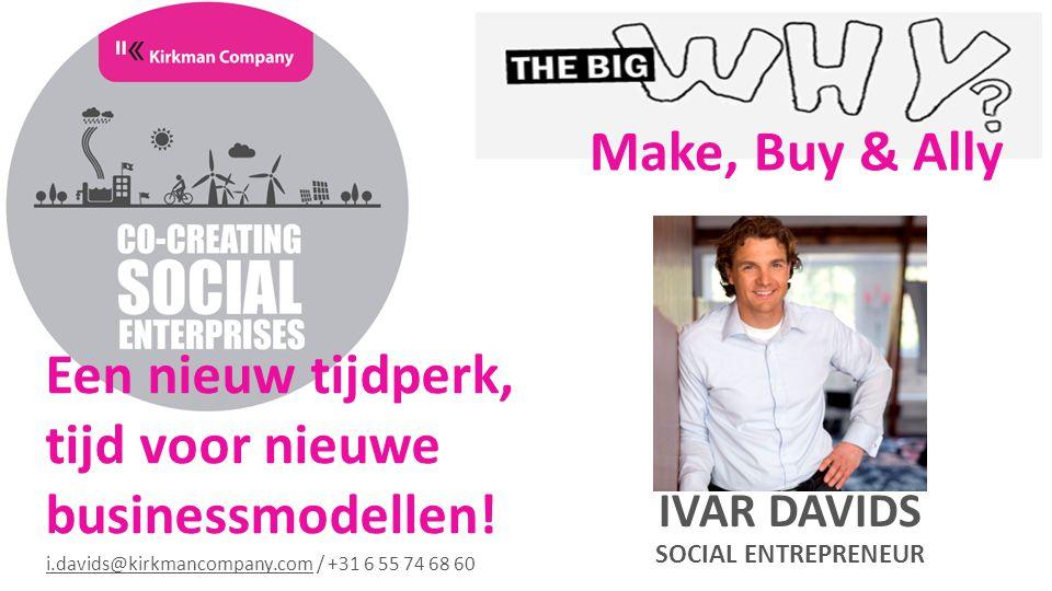 IVAR DAVIDS SOCIAL ENTREPRENEUR Een nieuw tijdperk, tijd voor nieuwe businessmodellen! Make, Buy & Ally i.davids@kirkmancompany.comi.davids@kirkmancom