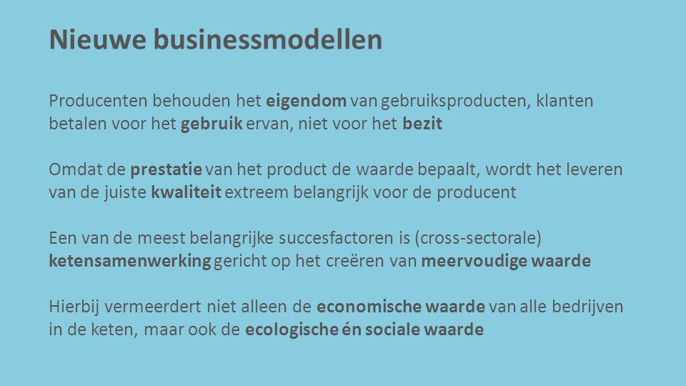 Nieuwe businessmodellen Producenten behouden het eigendom van gebruiksproducten, klanten betalen voor het gebruik ervan, niet voor het bezit Omdat de