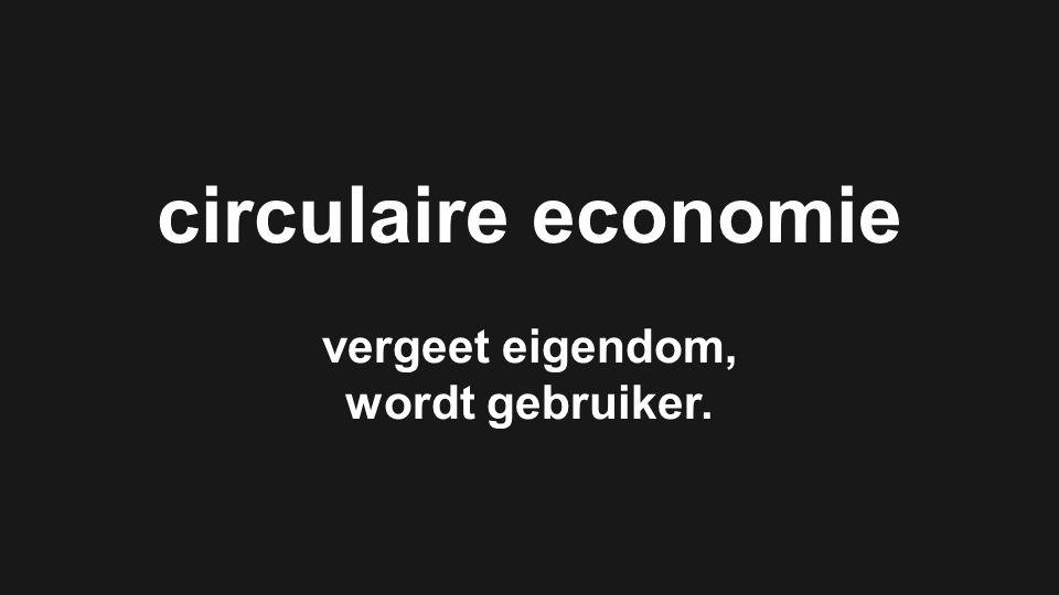 CIRCULAR PERFORMANCE BASED ECONOMY circulaire economie vergeet eigendom, wordt gebruiker. circulaire economie vergeet eigendom, wordt gebruiker.