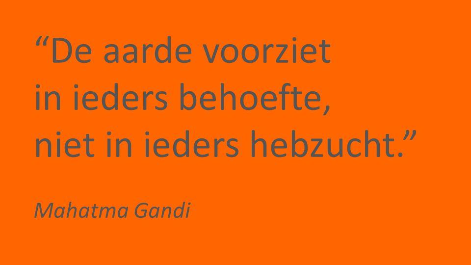 """""""De aarde voorziet in ieders behoefte, niet in ieders hebzucht."""" Mahatma Gandi"""