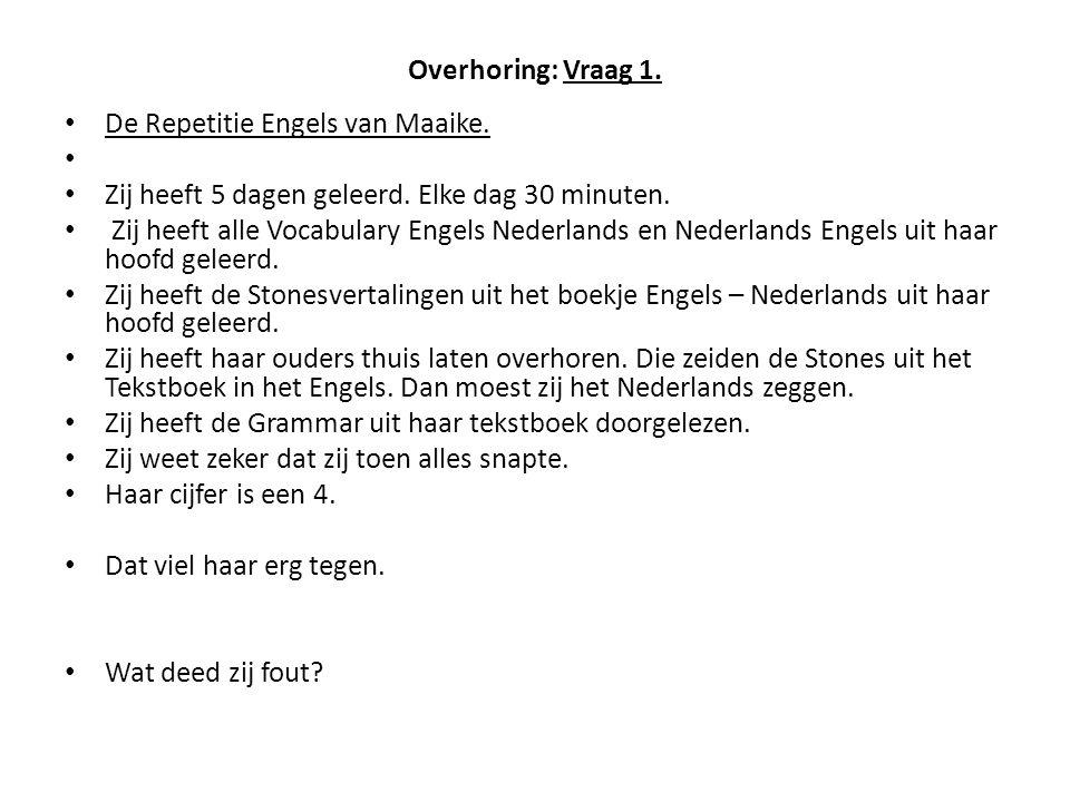Overhoring: Vraag 1. De Repetitie Engels van Maaike. Zij heeft 5 dagen geleerd. Elke dag 30 minuten. Zij heeft alle Vocabulary Engels Nederlands en Ne