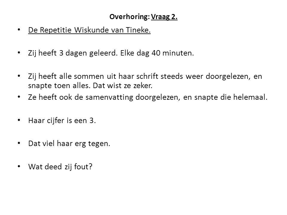 Overhoring: Vraag 2. De Repetitie Wiskunde van Tineke. Zij heeft 3 dagen geleerd. Elke dag 40 minuten. Zij heeft alle sommen uit haar schrift steeds w