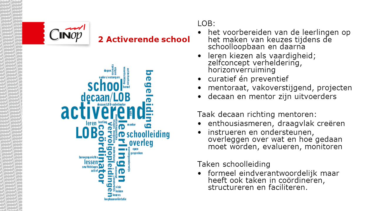 3 Flexibele school Kenmerken LOB: het ontwikkelen van loopbaancompetenties zodat leerlingen steeds meer verantwoordelijkheid nemen voor eigen het leer- en loopbaanproces; preventief én optimaliserend; een proces van continue betekenisverlening; geïntegreerd in het curriculum; mentoren en docenten voeren LOB uit gefaciliteerd door de decaan.