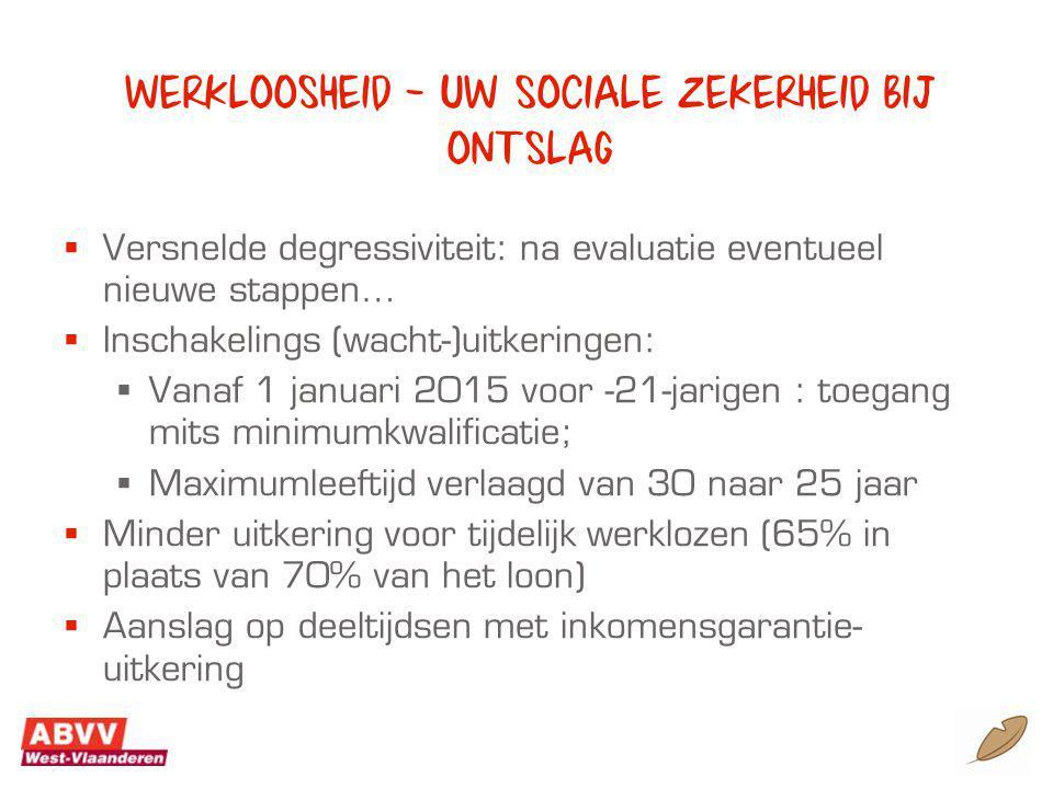 Werkloosheid – uw sociale zekerheid bij ontslag  Versnelde degressiviteit: na evaluatie eventueel nieuwe stappen…  Inschakelings (wacht-)uitkeringen:  Vanaf 1 januari 2015 voor -21-jarigen : toegang mits minimumkwalificatie;  Maximumleeftijd verlaagd van 30 naar 25 jaar  Minder uitkering voor tijdelijk werklozen (65% in plaats van 70% van het loon)  Aanslag op deeltijdsen met inkomensgarantie- uitkering