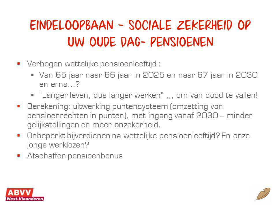 Eindeloopbaan – sociale zekerheid op uw oude dag- pensioenen  Verhogen wettelijke pensioenleeftijd :  Van 65 jaar naar 66 jaar in 2025 en naar 67 jaar in 2030 en erna….