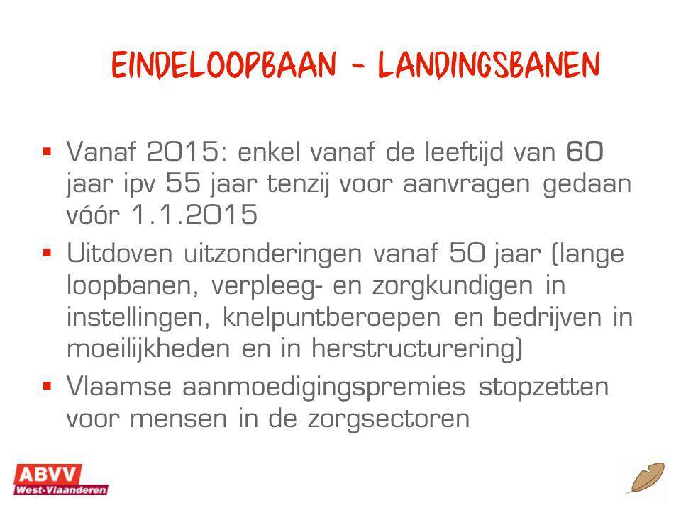 Eindeloopbaan - landingsbanen  Vanaf 2015: enkel vanaf de leeftijd van 60 jaar ipv 55 jaar tenzij voor aanvragen gedaan vóór 1.1.2015  Uitdoven uitzonderingen vanaf 50 jaar (lange loopbanen, verpleeg- en zorgkundigen in instellingen, knelpuntberoepen en bedrijven in moeilijkheden en in herstructurering)  Vlaamse aanmoedigingspremies stopzetten voor mensen in de zorgsectoren