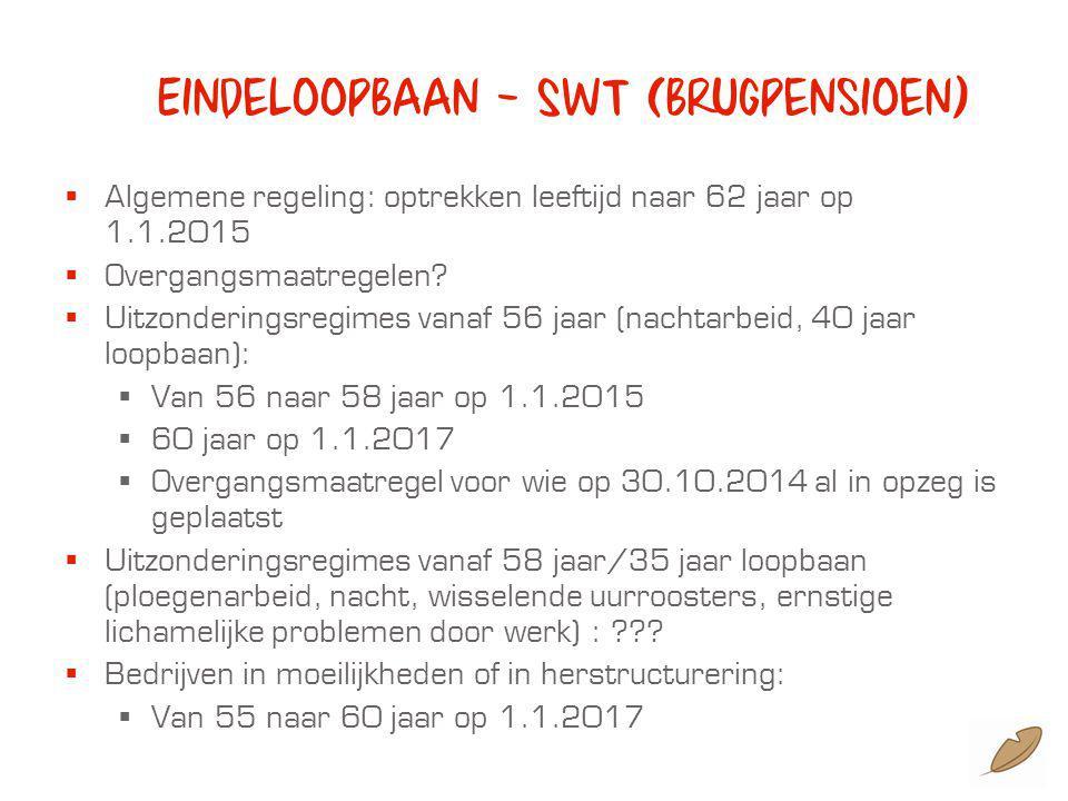 Eindeloopbaan – SWT (brugpensioen)  Algemene regeling: optrekken leeftijd naar 62 jaar op 1.1.2015  Overgangsmaatregelen.