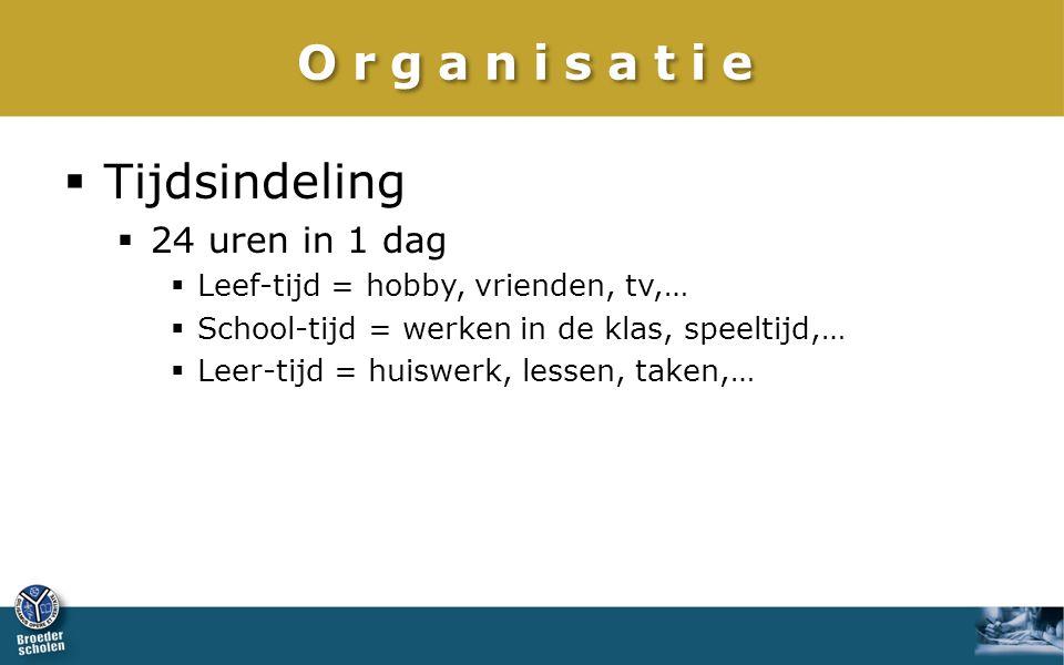Organisatie  Tijdsindeling  24 uren in 1 dag  Leef-tijd = hobby, vrienden, tv,…  School-tijd = werken in de klas, speeltijd,…  Leer-tijd = huiswerk, lessen, taken,…