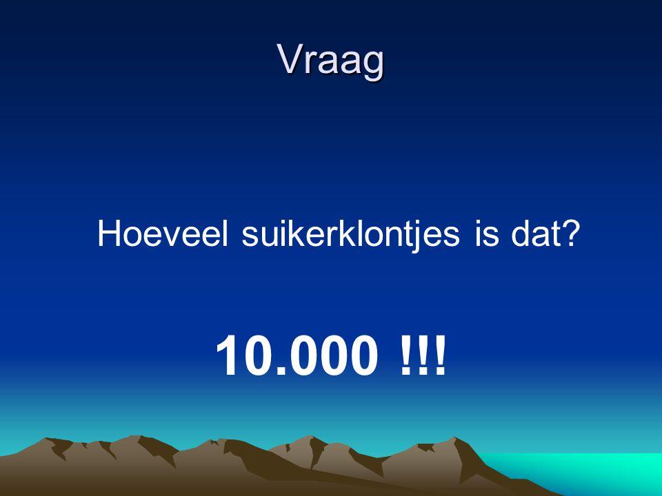 Vraag Hoeveel suikerklontjes is dat? 10.000 !!!