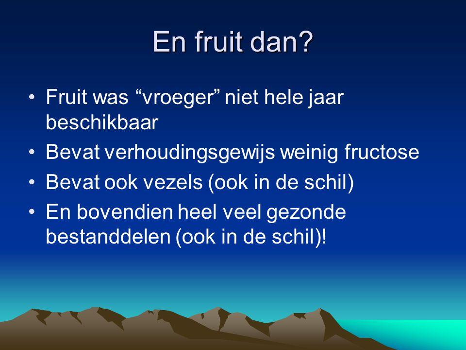 """En fruit dan? Fruit was """"vroeger"""" niet hele jaar beschikbaar Bevat verhoudingsgewijs weinig fructose Bevat ook vezels (ook in de schil) En bovendien h"""