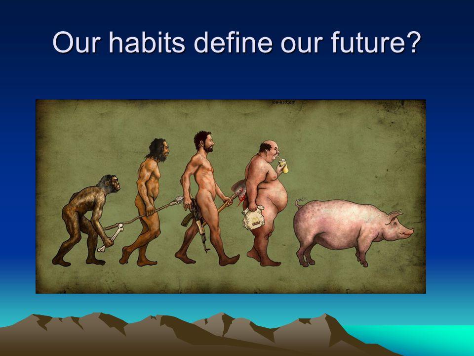 Our habits define our future?