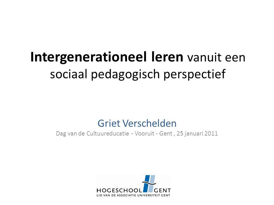 Intergenerationeel leren vanuit een sociaal pedagogisch perspectief Griet Verschelden Dag van de Cultuureducatie - Vooruit - Gent, 25 januari 2011