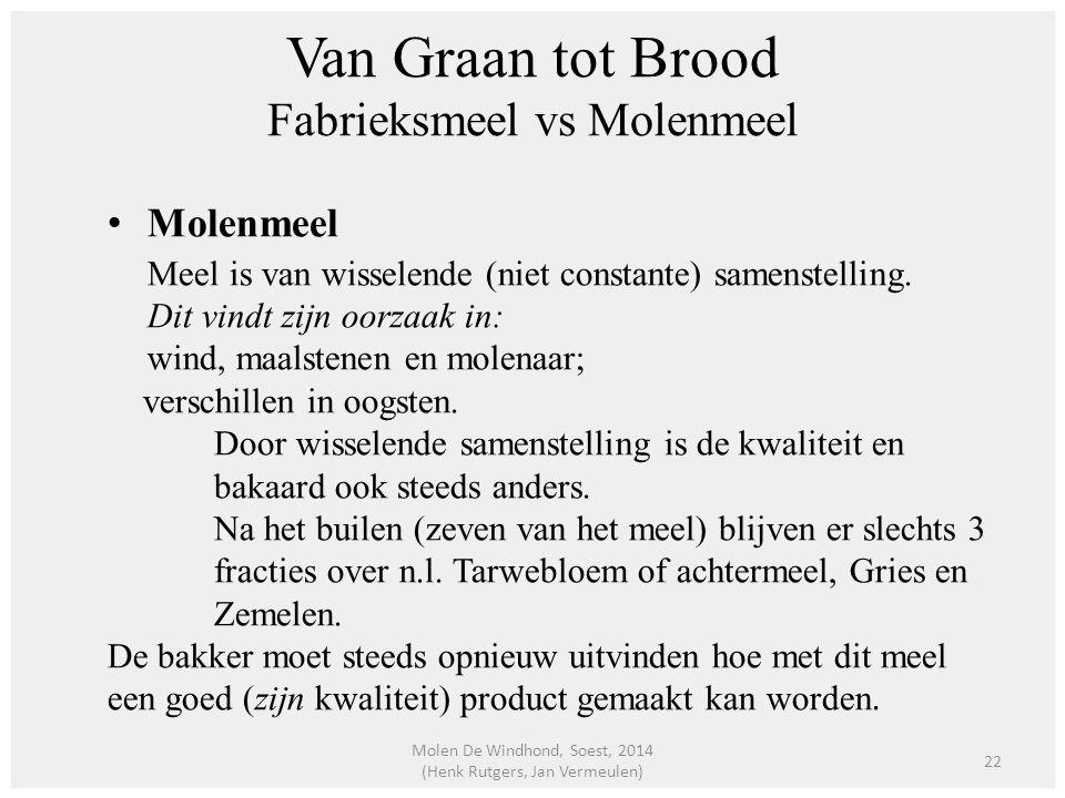 Van Graan tot Brood Fabrieksmeel vs Molenmeel Molenmeel Meel is van wisselende (niet constante) samenstelling. Dit vindt zijn oorzaak in: wind, maalst
