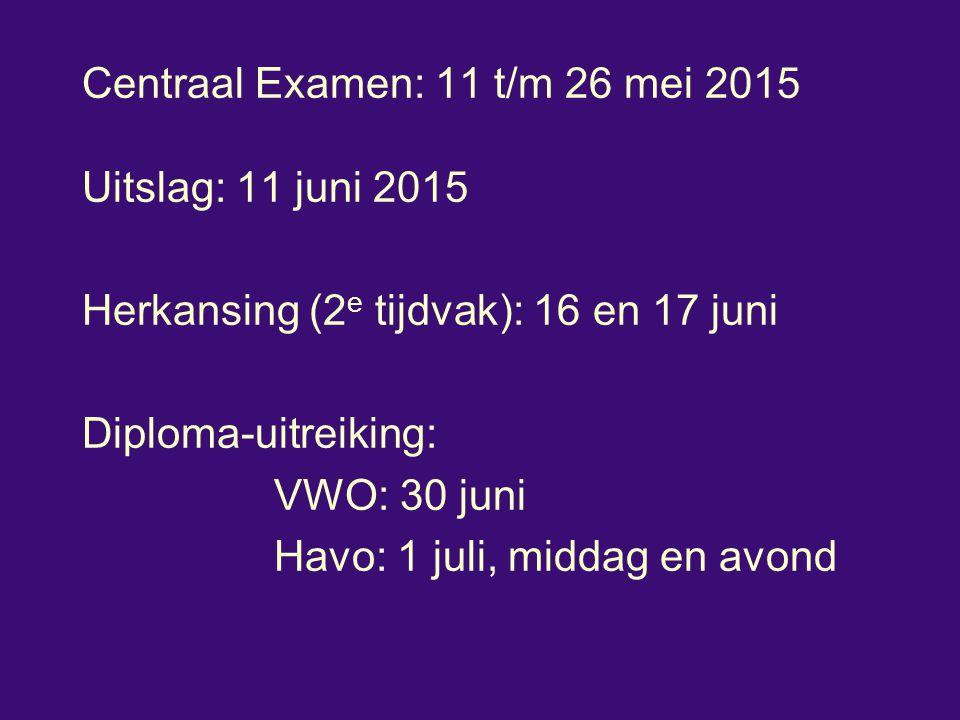 Centraal Examen: 11 t/m 26 mei 2015 Uitslag: 11 juni 2015 Herkansing (2 e tijdvak): 16 en 17 juni Diploma-uitreiking: VWO: 30 juni Havo: 1 juli, midda