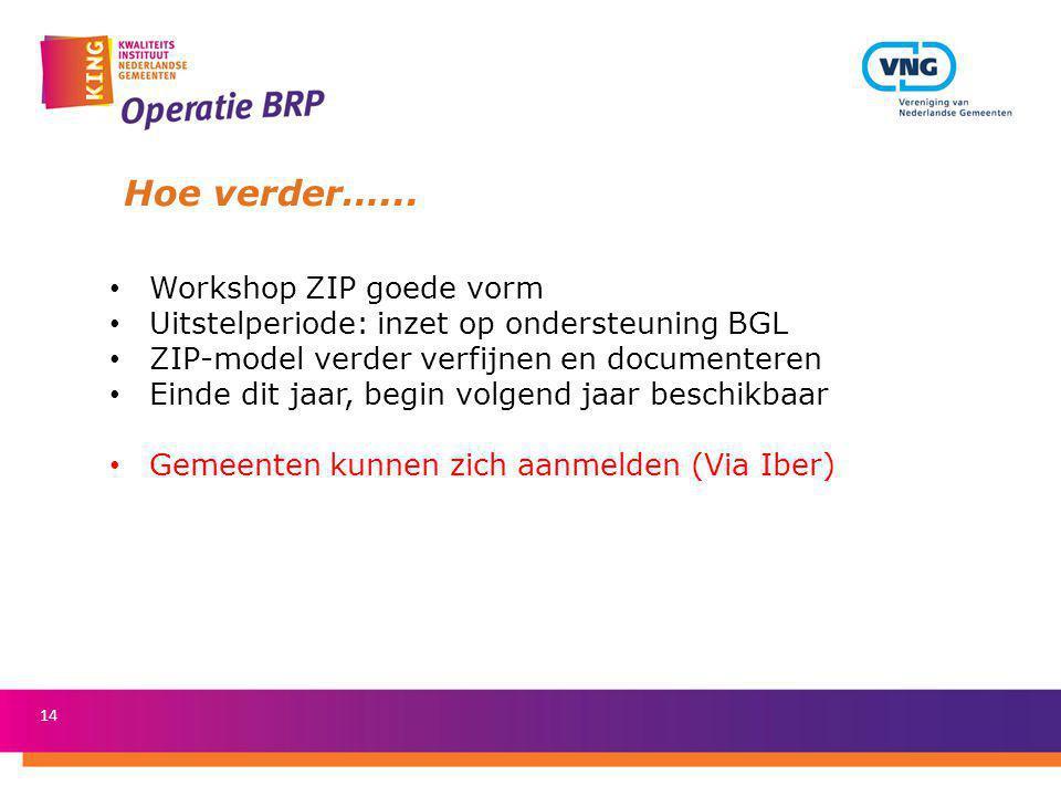 14 Hoe verder…... Workshop ZIP goede vorm Uitstelperiode: inzet op ondersteuning BGL ZIP-model verder verfijnen en documenteren Einde dit jaar, begin