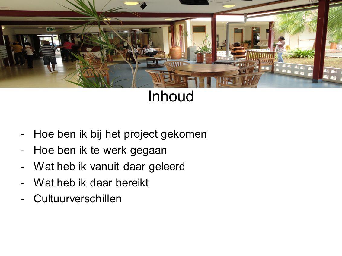 Inhoud -Hoe ben ik bij het project gekomen -Hoe ben ik te werk gegaan -Wat heb ik vanuit daar geleerd -Wat heb ik daar bereikt -Cultuurverschillen